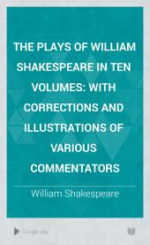 The Plays of William Shakespeare in Ten Volumes: With Corrections and Illustrations of Various Commentators, Volume 10