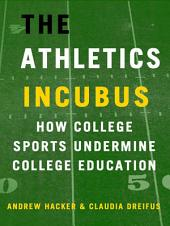 The Athletics Incubus: How College Sports Undermine College Education: How College Sports Undermine College Education