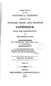 Additions to the Historical Memoirs Respecting the English, Irish, and Scottish Catholics: From the Reformation to the Present Time, Volume 4