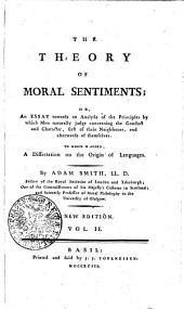 THE THEORY OF MORAL SENTIMENTS: OR, An ESSAY Towards an Analysis of the Principles by which Men Naturally Judge Concerning the Conduct and Character, First of Their Neighbours, and Afterwards of Themselves . TO WHICH IS ADDED, A Dissertation on the Origin of Languages, Volume 2
