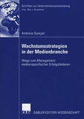 Wachstumsstrategien in der Medienbranche: Wege zum Management medienspezifischer Erfolgsfaktoren