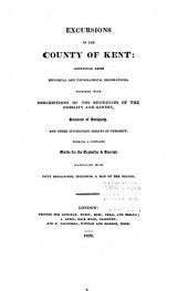 Excursions in the County of Kent: Comprising Brief Historical and Topographical Delineations : Together with Descriptions of the Residences of the Nobility and Gentry, Remains of Antiquity, and Other Interesting Objects of Curiosity : Forming a Complete Guide for the Traveller & Tourist : Illustrated with Fifty Engravings, Including a Map of the County