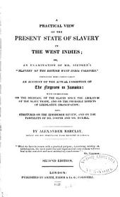 "A Practical View of the Present State of Slavery in the West Indies; Or, An Examination of Mr. Stephen's ""Slavery of the British West India Colonies."": Containing More Particularly an Account of the Actual Condition of the Negroes in Jamaica ..."