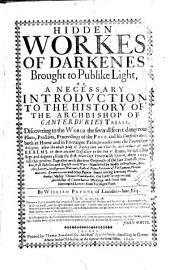 Hidden Workes of Darkenes Brought to Publike Light. Or, A Necessary Introduction to the History of the Archbishop of Canterburie's Triall. ... By Willam Prynne ...