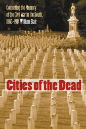 Cities of the Dead: Contesting the Memory of the Civil War in the South, 1865-1914