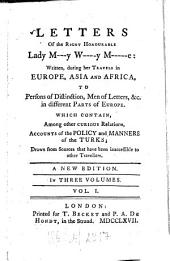 Letters Of the Right Honourable Lady M---y W----y M-----e: Written During Her Travels in Europe, Asia And Africa To Persons of Distinction, Men of Letters &c. in Different Parts of Europe, Which Contain Among Other Curious Relations, Accounts of the Policy and Manners of the Turks : Drawn from Sources that Have Been Inaccessible to Other Travellers ; In Three Volumes, Volume 1