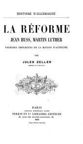 La réforme: Jean Huss, Martin Luther, premiers empereurs de la maison d'Autriche