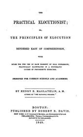 The Practical Elocutionist, Or, The Principles of Elocution Rendered Easy of Comprehension: With Rules for the Use of Each Element of Oral Expression, Practically Illustrated in a Systematic Course of Progressive Exercises : Designed for Common Schools and Academies