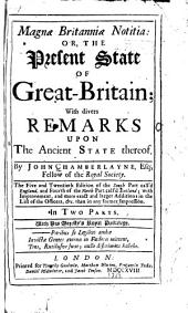 Magnae Britanniae notitia, or, The present state of Great-Britain: with divers remarks upon the ancient state thereof