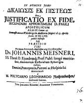 Dikaiōsis ek pisteōs, sive iustificatio ex fide, secundum aphorismum D. Pauli ap. Rom. 3, 28 ... defensa