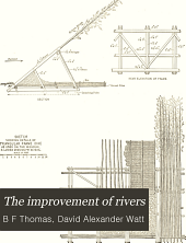 The Improvement of Rivers: A Treatise on the Methods Employed for Improving Streams for Open Navigation, and for Navigation by Means of Locks and Dams, Volume 1