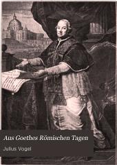 Aus Goethes Römischen Tagen: Kultur- und kunstgeschichtliche Studien zur Lebensgeschichte des Dichters