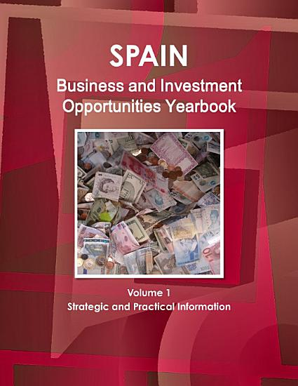 Spain Business and Investment Opportunities Yearbook Volume 1 Strategic and Practical Information PDF