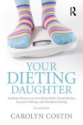 Your Dieting Daughter: Antidotes Parents can Provide for Body Dissatisfaction, Excessive Dieting, and Disordered Eating, Edition 2