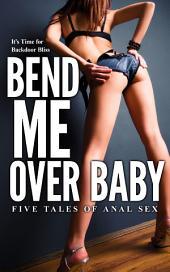 Bend Me Over Baby: Five Tales of backdoor Sex