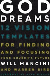 God Dreams: 12 Vision Templates for Finding and Focusing Your Church's Future