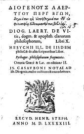 Diogenous Laertiou peri biōn, dogmatōn kai apophthegmatōn tōn philosophia eudokimēsantōn, bibliai: Diog. Laert. De vitis, dogm. & apophth. clarorum philosophorum. Libri X. Hesychii ill. de iisdem philos. & de aliis scriptoribus liber. Pythagor. philosophorum fragmenta. Omnia Græcè & Lat. ex editione II. Is. Casavboni notae ad lib. Diogenis, multo auctiores & emendatiores