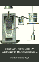 Chemical Technology; Or, Chemistry in Its Applications to the Arts & Manufactures