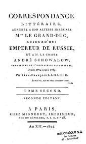Correspondance littéraire, adressée à son altesse imperiale M. le Grand Duc, aujourd'hui Empereur de Russie, et à M. le Comte André Schowalow, chambellan de l'Impératrice Catherine II, depuis 1774 jusqu'à 1791