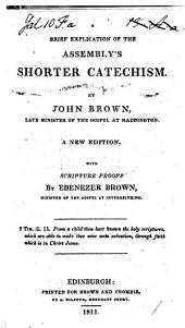 A Brief Explication of the Assembly's Shorter Catechism. By John Brown ... A new edition, with Scripture proofs by Ebenezer Brown