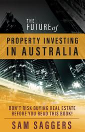 The Future of Property Investing in Australia: Don't Risk Buying Real Estate Before You Read This Book!