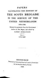 Papers Illustrating the History of the Scots Brigade in the Service of the United Netherlands, 1572-1782: The war of independence, 1572-1609. The time of the twelve years' truce, 1609-1621. The thirty years' war, 1621-1648. The age of William of Orange and the British revolution, 1649-1697
