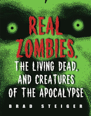 Real Zombies  the Living Dead  and Creatures of the Apocalypse PDF
