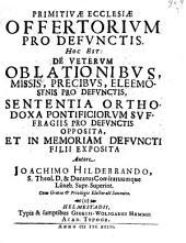 Primitivæ ecclesiæ offertorium pro defunctis, hoc est; de veterum oblationibus, missis, precibus, eleemosynis pro defunctis, sententia orthodoxa: Volume 9