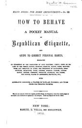 How to Behave: A Pocket Manual of Republican Etiquette, and Guide to Correct Personal Habits...