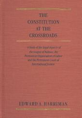The Constitution at the Cross Roads: A Study of the Legal Aspects of the League of Nations, the Permanent Organization of Labor and the Permanent Court of International Justice