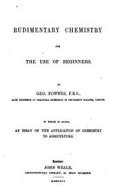 Rudimentary Chemistry for the Use of Beginners to which is Added, an Essay on the Application of Chemistry to Agriculture by Geo. Fownes