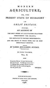 Modern agriculture, or, The present state of husbandry in Great Britain: including an account of the best modes of cultivation practised throughout the island, the obstacles to further improvements, and the means by which these may be most effectually removed, Volume 2