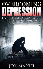 Overcoming Depression: Learn How to Stop Suffering and Start Living Again