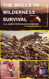 The Skills of Wilderness Survival - U.S. Army Official Handbook: How to Fight for Your Life - Become Self-Reliant and Prepared: Learn how to Handle the Most Hostile Environments, How to Find Water & Food, Build a Shelter, Create Tools & Weapons…