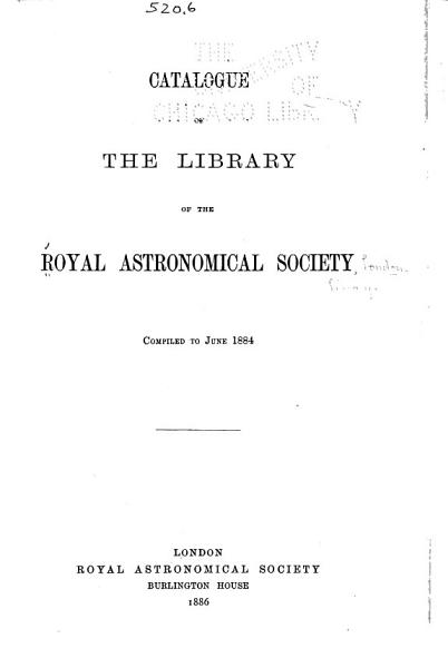 Download Catalogue of the Library of the Royal Astronomical Society  Compiled to June 1884 Book