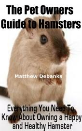 The Pet Owners Guide to Hamsters:Everything You Need To Know About Owning a Happy and Healthy Hamster