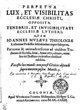 Perpetua Lux, Et Visibilitas Ecclesiae Christi, Opposita. Tenebris, Et Invisibilitati Ecclesiae Lutheri