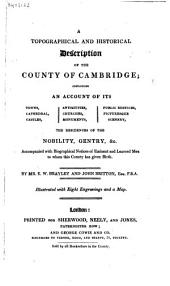 A topographical and historical description of the County of Cambridge; containing an account of its towns, cathedral, castles, antiquities, churches, monuments, public edifices, picturesque scenery, the residences of the nobility, gentry, &c. ...