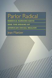 Parlor Radical: Rebecca Harding Davis and the Origins of American Social Realism