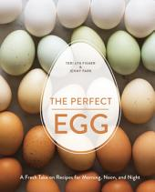 The Perfect Egg: A Fresh Take on Recipes for Morning, Noon, and Night