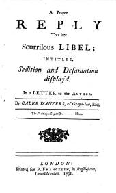 A Proper Reply to a Late Scurrilous Libel: Intitled, Sedition and Defamation Display'd ; in a Letter to the Author