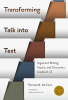 Transforming Talk into Text   Argument Writing  Inquiry  and Discussion  Grades 6 12 PDF