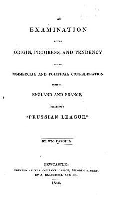 An Examination of the Origin  Progress  and Tendency of the Commercial and Political Confederation Against England and France  Called the  Prussian League