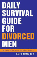 Daily Survival Guide for Divorced Men: Surviving & Thriving Beyond Your Divorce Days 1-91