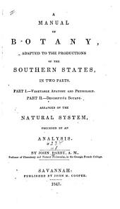 A Manual of Botany Adapted to the Productions of the Southern States: In Two Parts. Vegetable anatomy and physiology. Descriptive botany, arranged on the natural system, preceded by an analysis. i. ii