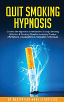 Quit Smoking Hypnosis Guided Self-Hypnosis & Meditations To Stop Smoking Addiction & Smoking Cessation Including Positive Affirmations, Visualizations & Relaxation Techniques