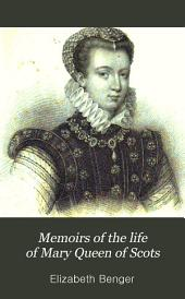 Memoirs of the Life of Mary Queen of Scots: With Anecdotes of the Court of Hènry II During Her Residence in France