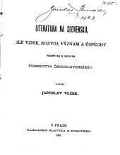 Literatura na Slovensku, jeji vznik, rozvoj, význam a úspěchy: příspěvek k dějinám písemnictva československého