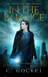 In the Balance: An I Bring the Fire Novella ~ A Loki Story for Fans of Norse Mythology, Urban Fantasy, Contemporary Fantasy, and Paranormal: An Amy Lewis & Loki Story