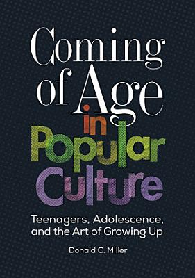 Coming of Age in Popular Culture  Teenagers  Adolescence  and the Art of Growing Up